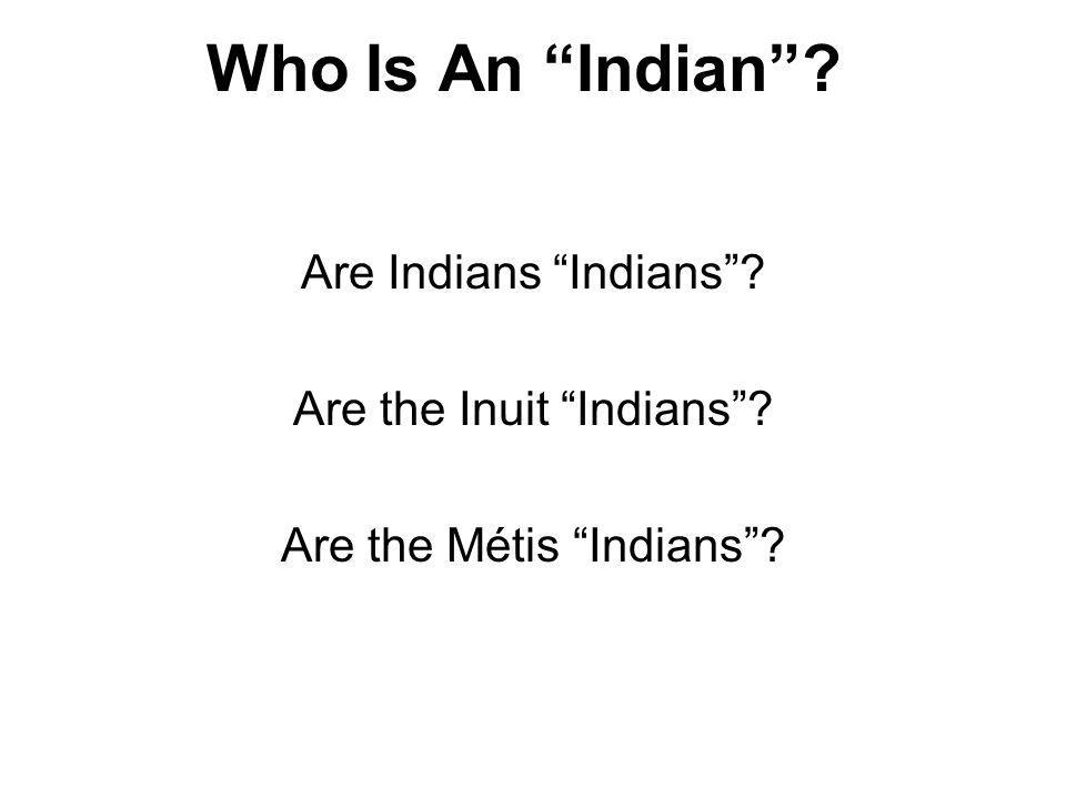 Who Is An Indian? Are Indians Indians? Are the Inuit Indians? Are the Métis Indians?