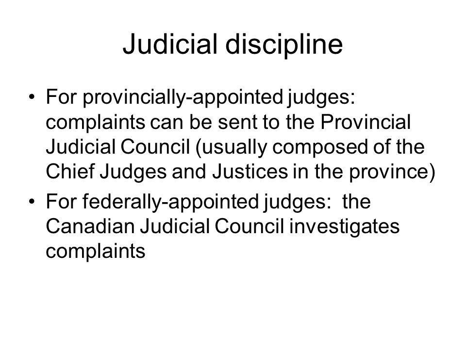 Judicial discipline For provincially-appointed judges: complaints can be sent to the Provincial Judicial Council (usually composed of the Chief Judges