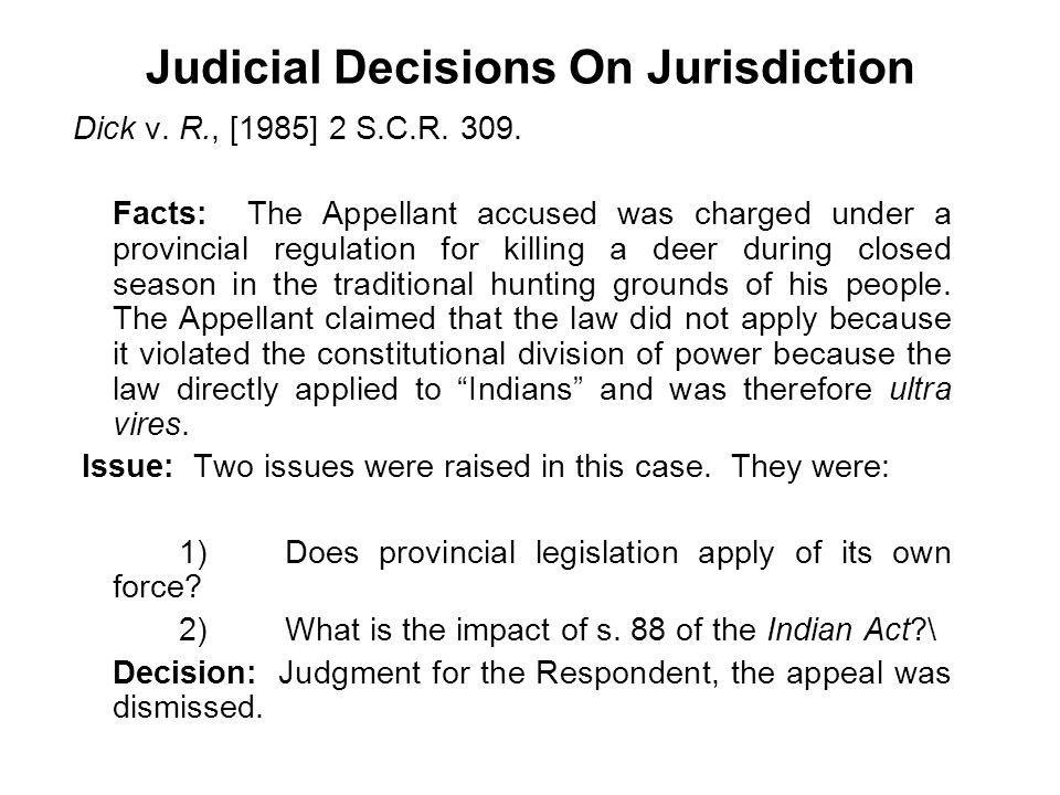 Judicial Decisions On Jurisdiction Dick v. R., [1985] 2 S.C.R. 309. Facts: The Appellant accused was charged under a provincial regulation for killing