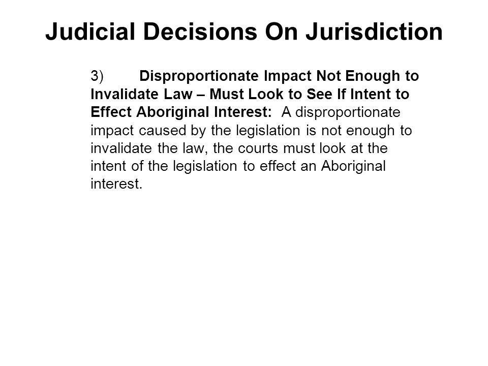 Judicial Decisions On Jurisdiction 3)Disproportionate Impact Not Enough to Invalidate Law – Must Look to See If Intent to Effect Aboriginal Interest: