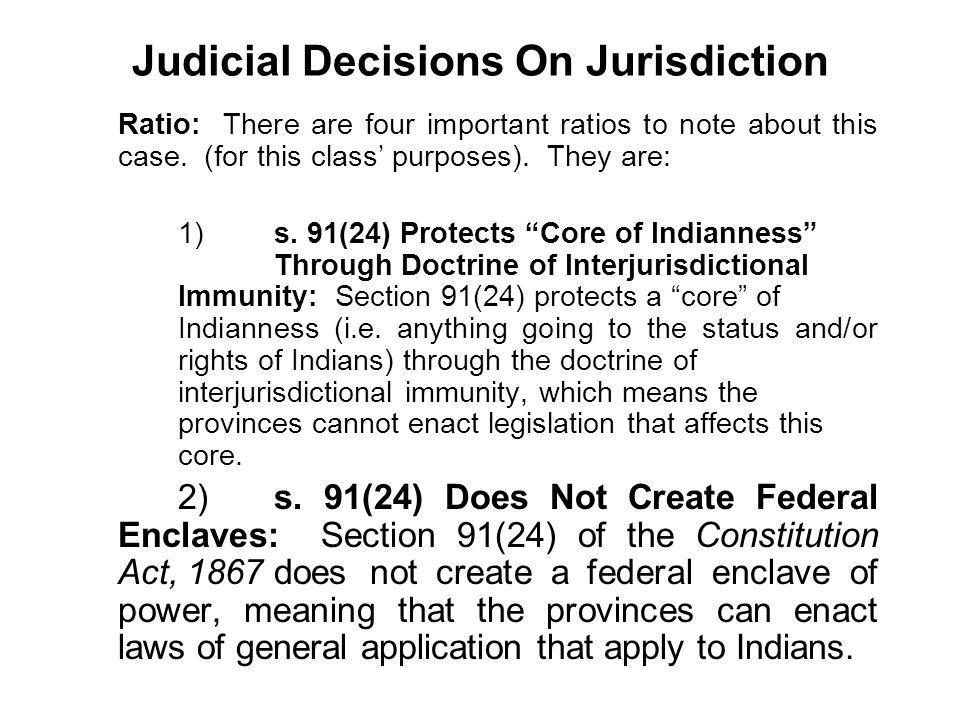 Judicial Decisions On Jurisdiction Ratio: There are four important ratios to note about this case. (for this class purposes). They are: 1)s. 91(24) Pr