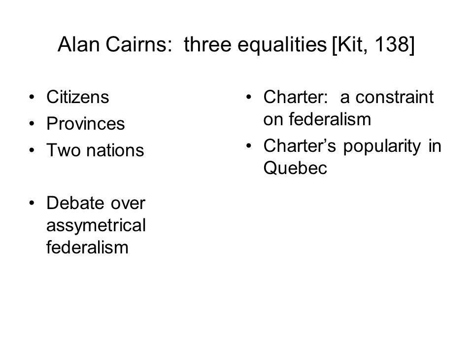 Alan Cairns: three equalities [Kit, 138] Citizens Provinces Two nations Debate over assymetrical federalism Charter: a constraint on federalism Charte