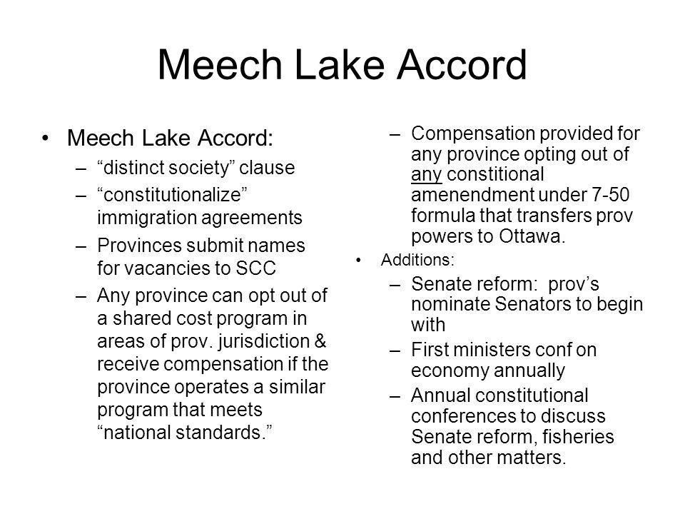Meech Lake Accord Meech Lake Accord: –distinct society clause –constitutionalize immigration agreements –Provinces submit names for vacancies to SCC –