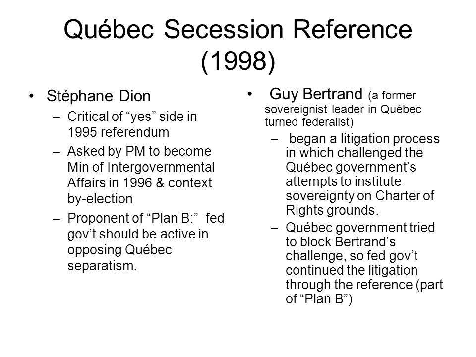 Québec Secession Reference (1998) Stéphane Dion –Critical of yes side in 1995 referendum –Asked by PM to become Min of Intergovernmental Affairs in 19