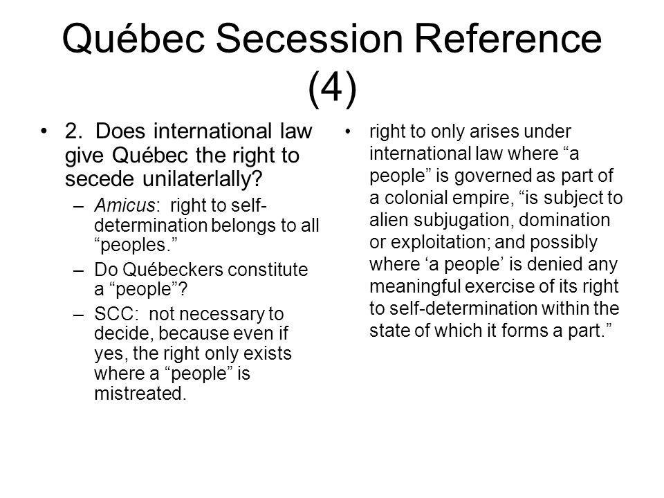 Québec Secession Reference (4) 2. Does international law give Québec the right to secede unilaterlally? –Amicus: right to self- determination belongs