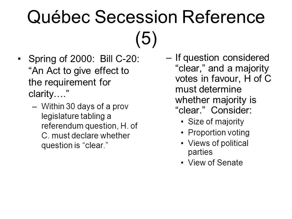 Québec Secession Reference (5) Spring of 2000: Bill C-20: An Act to give effect to the requirement for clarity…. –Within 30 days of a prov legislature