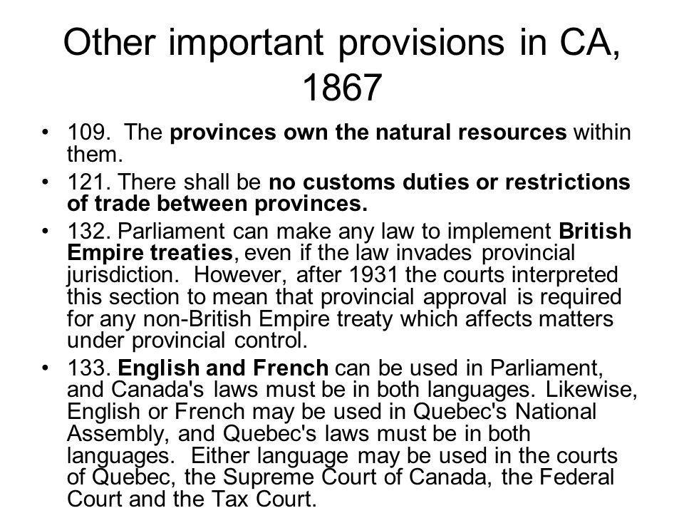 Other important provisions in CA, 1867 109. The provinces own the natural resources within them. 121. There shall be no customs duties or restrictions