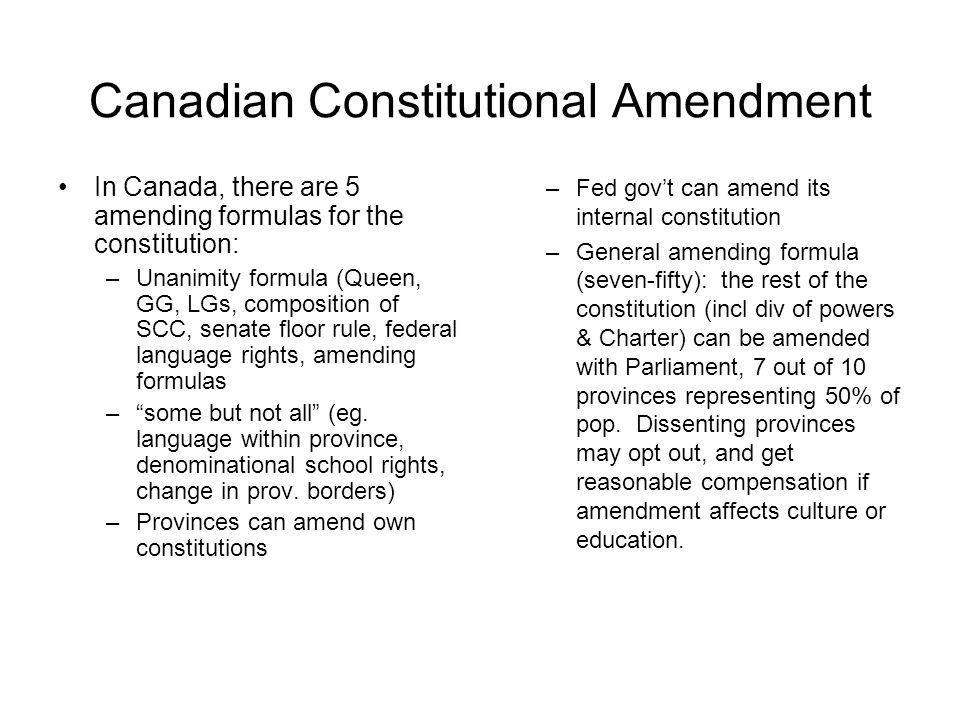 Canadian Constitutional Amendment In Canada, there are 5 amending formulas for the constitution: –Unanimity formula (Queen, GG, LGs, composition of SC
