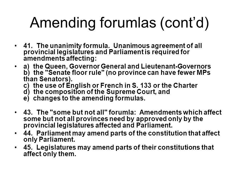 Amending forumlas (contd) 41. The unanimity formula. Unanimous agreement of all provincial legislatures and Parliament is required for amendments affe