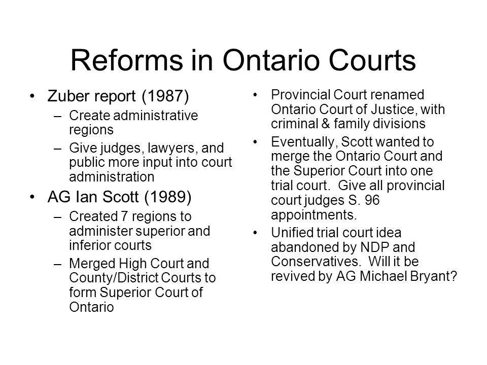 Reforms in Ontario Courts Zuber report (1987) –Create administrative regions –Give judges, lawyers, and public more input into court administration AG