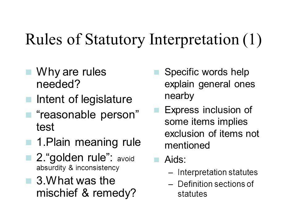 Rules of Statutory Interpretation (1) Why are rules needed? Intent of legislature reasonable person test 1.Plain meaning rule 2.golden rule: avoid abs