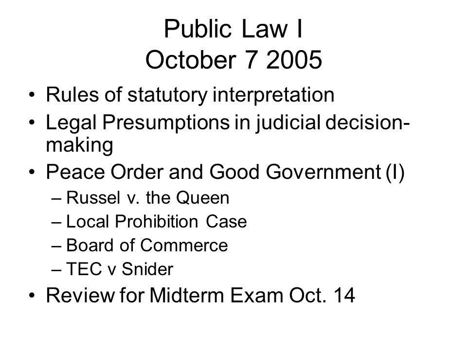 Public Law I October 7 2005 Rules of statutory interpretation Legal Presumptions in judicial decision- making Peace Order and Good Government (I) –Rus