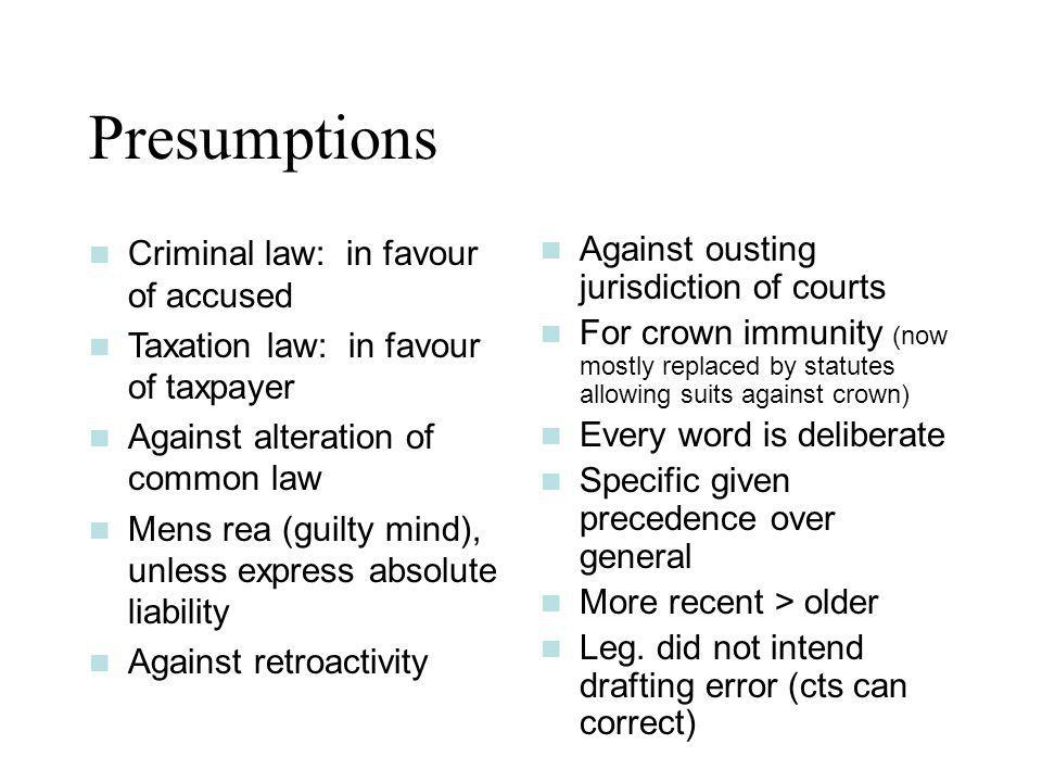 Presumptions Criminal law: in favour of accused Taxation law: in favour of taxpayer Against alteration of common law Mens rea (guilty mind), unless ex