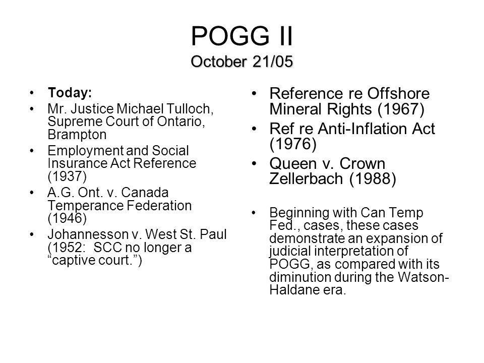 October 21/05 POGG II October 21/05 Today: Mr. Justice Michael Tulloch, Supreme Court of Ontario, Brampton Employment and Social Insurance Act Referen