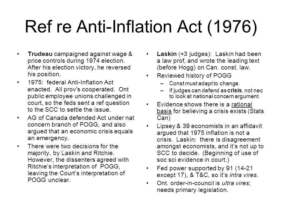 Ref re Anti Inflation Act (1976) Trudeau campaigned against wage & price controls during 1974 election. After his election victory, he reversed his po