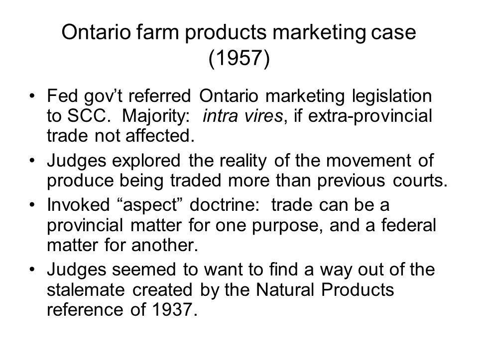 Ontario farm products marketing case (1957) Fed govt referred Ontario marketing legislation to SCC. Majority: intra vires, if extra-provincial trade n