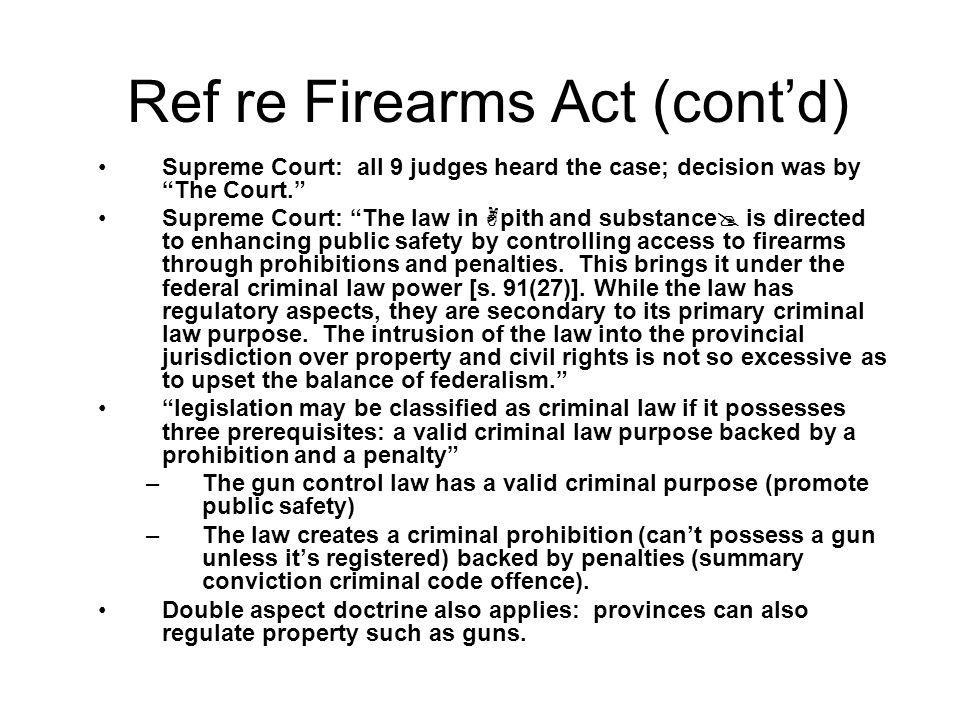 Ref re Firearms Act (contd) Supreme Court: all 9 judges heard the case; decision was by The Court. Supreme Court: The law in pith and substance is dir