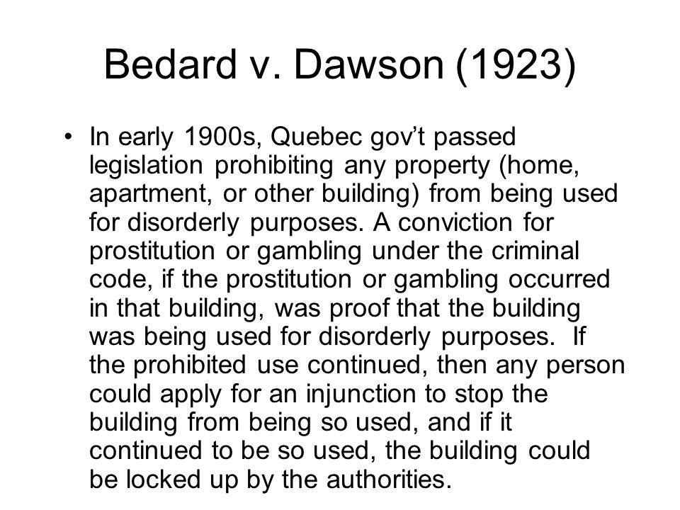 Bedard v. Dawson (1923) In early 1900s, Quebec govt passed legislation prohibiting any property (home, apartment, or other building) from being used f