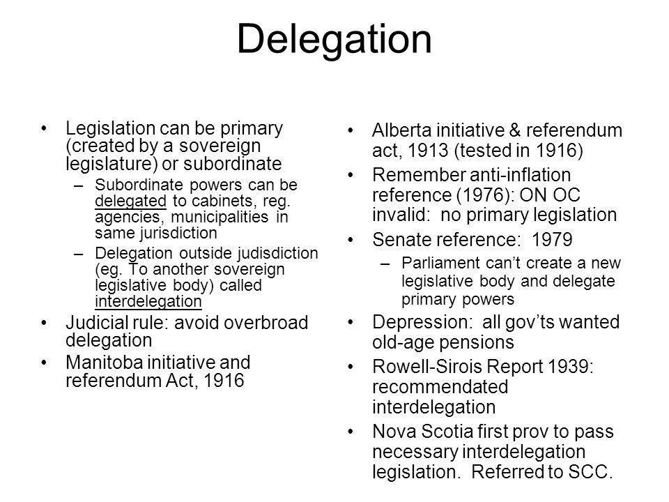 Delegation Legislation can be primary (created by a sovereign legislature) or subordinate –Subordinate powers can be delegated to cabinets, reg. agenc