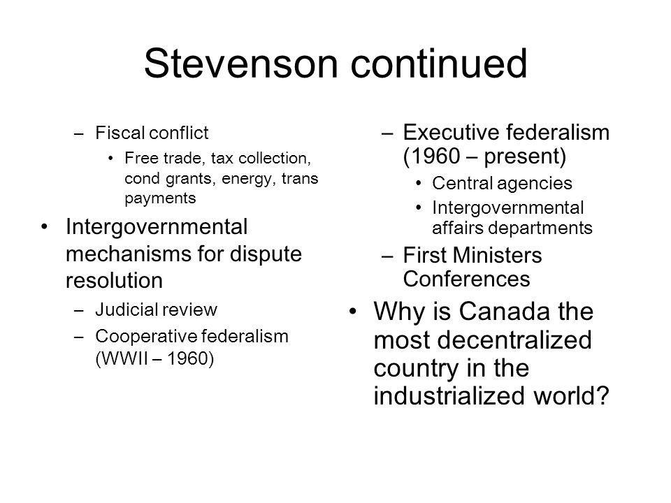 Stevenson continued –Fiscal conflict Free trade, tax collection, cond grants, energy, trans payments Intergovernmental mechanisms for dispute resoluti