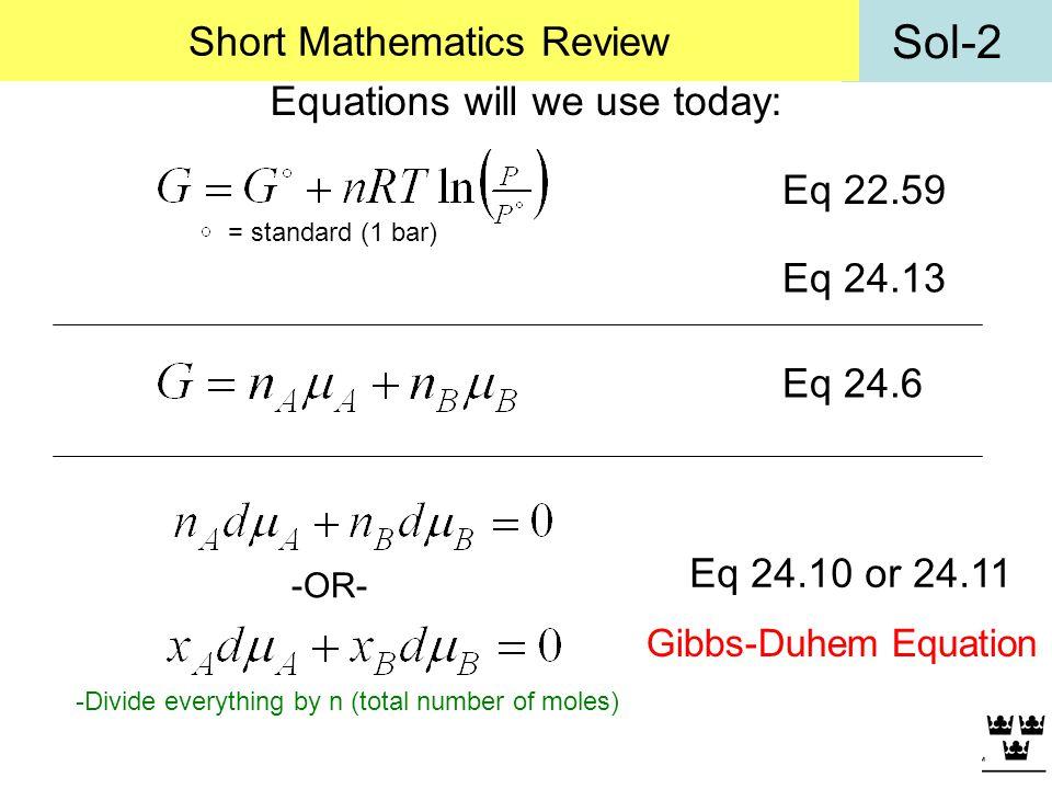 Sol-2 Short Mathematics Review Equations will we use today: Eq 22.59 Eq 24.10 or 24.11 Eq 24.6 -OR- Gibbs-Duhem Equation = standard (1 bar) -Divide ev