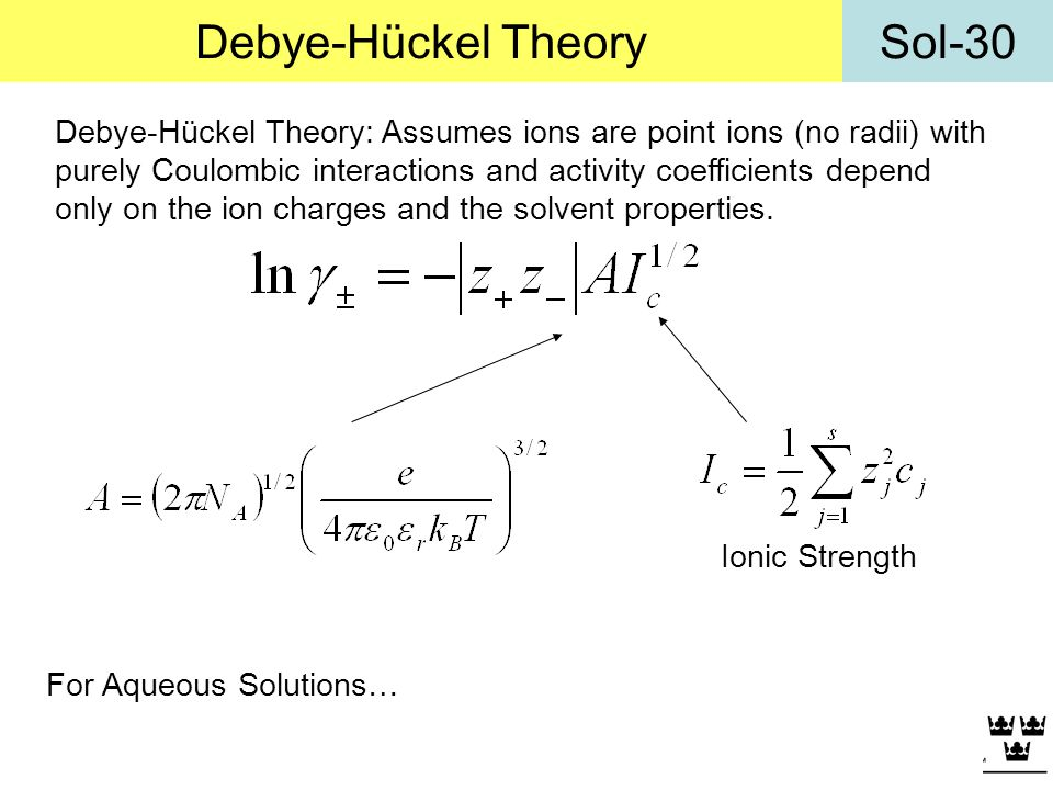 Sol-30Debye-Hückel Theory Debye-Hückel Theory: Assumes ions are point ions (no radii) with purely Coulombic interactions and activity coefficients dep