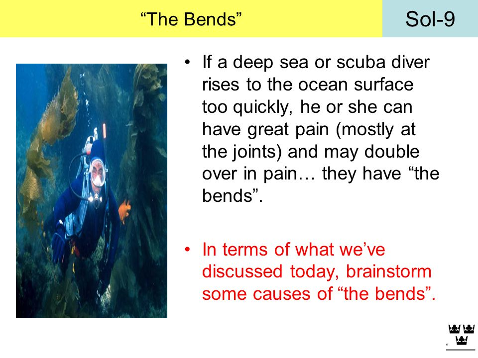 Sol-9 The Bends If a deep sea or scuba diver rises to the ocean surface too quickly, he or she can have great pain (mostly at the joints) and may doub