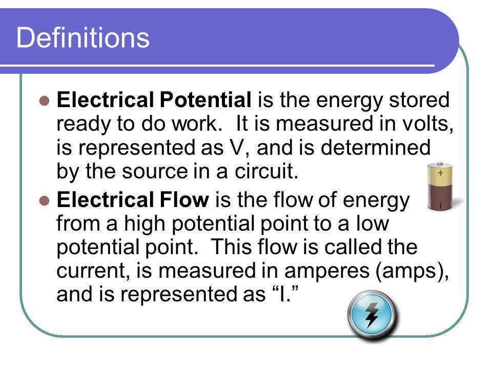 Definitions Electrical Potential is the energy stored ready to do work. It is measured in volts, is represented as V, and is determined by the source