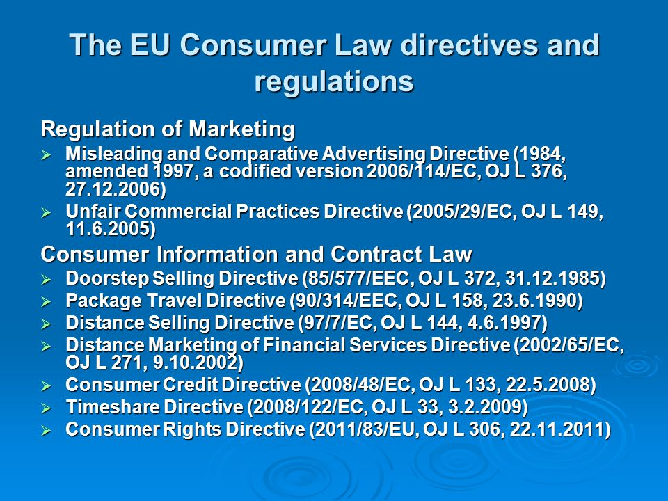 Contract Law Unfair Contract Terms Directive (93/13/EEC, OJ L 95, 21.4.1993) Unfair Contract Terms Directive (93/13/EEC, OJ L 95, 21.4.1993) Sale of Consumer Goods Directive(99/44/EC,OJ L 171, 7.7.1999) Sale of Consumer Goods Directive(99/44/EC,OJ L 171, 7.7.1999) Regulations on passenger´s rights in transport contracts: Regulations on passenger´s rights in transport contracts: Regulation on Air Passenger s´Rights on Denied Boarding and on Cancelled or Delayed Flights (EC N:o 261/2004, OJ L 46, 17.2.2004) Regulation on Air Passenger s´Rights on Denied Boarding and on Cancelled or Delayed Flights (EC N:o 261/2004, OJ L 46, 17.2.2004) Regulation on Rail Passengers` Rights and Obligations (EC N:o 1371/2007, OJ L 315, 3.12.2007) Regulation on Rail Passengers` Rights and Obligations (EC N:o 1371/2007, OJ L 315, 3.12.2007) Regulation on Passengers` Rights on Bus Transport (EU N:o 181/2011, OJ L 55, 28.2.2011) Regulation on Passengers` Rights on Bus Transport (EU N:o 181/2011, OJ L 55, 28.2.2011) Regulation on Passengers` Rights on Maritime Transport (EU N:o 1177/2010, OJ L 334, 17.12.2010) Regulation on Passengers` Rights on Maritime Transport (EU N:o 1177/2010, OJ L 334, 17.12.2010) Safety of Products Product Liability Directive (85/374/EEC, OJ L 210, 7.8.1985) Product Liability Directive (85/374/EEC, OJ L 210, 7.8.1985) Product Safety Directive (01/95/EC, OJ L 11, 15.1.2002) Product Safety Directive (01/95/EC, OJ L 11, 15.1.2002) Access to Justice Injunctions Directive (98/27/EC, OJ L 166, 11.6.1998) Injunctions Directive (98/27/EC, OJ L 166, 11.6.1998) Cooperation Regulation (EC N:o 2006/2004, OJ L 364, 9.12.2004) Cooperation Regulation (EC N:o 2006/2004, OJ L 364, 9.12.2004)