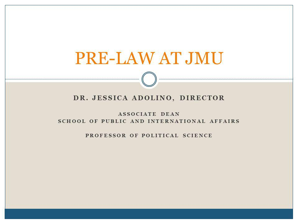 DR. JESSICA ADOLINO, DIRECTOR ASSOCIATE DEAN SCHOOL OF PUBLIC AND INTERNATIONAL AFFAIRS PROFESSOR OF POLITICAL SCIENCE PRE-LAW AT JMU
