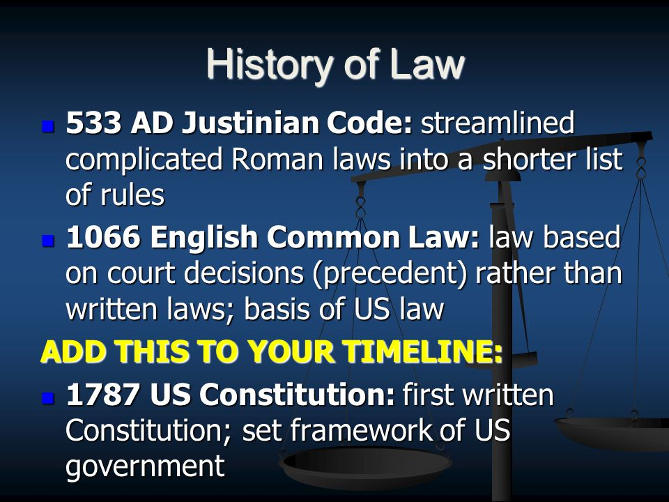 History of Law 533 AD Justinian Code: streamlined complicated Roman laws into a shorter list of rules 533 AD Justinian Code: streamlined complicated Roman laws into a shorter list of rules 1066 English Common Law: law based on court decisions (precedent) rather than written laws; basis of US law 1066 English Common Law: law based on court decisions (precedent) rather than written laws; basis of US law ADD THIS TO YOUR TIMELINE: 1787 US Constitution: first written Constitution; set framework of US government 1787 US Constitution: first written Constitution; set framework of US government