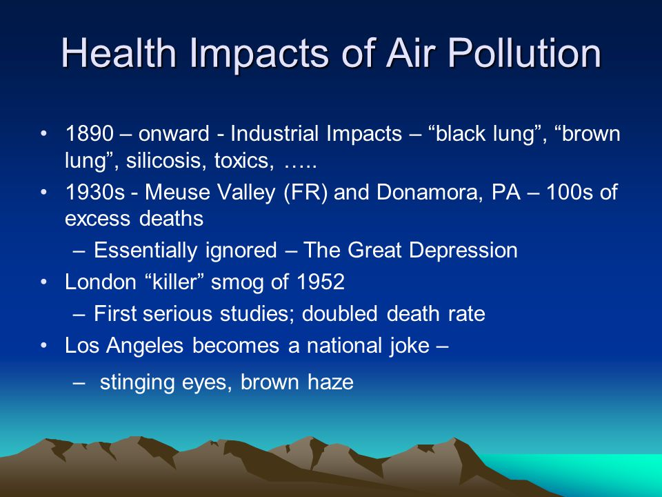 Health Impacts of Air Pollution 1970s – onward – Major work of health effects of ozone in California –Health and welfare, including crops and forests 1980s – major EPA epidemiological studies – Harvard 6 cities study over 10 years; Utah valley, others –Soon becomes the Gold Standard; –introduction of PM 2.5 fine particle standard 1997 1990s – major international efforts at long term epi studies aided greatly by the decline in cigarette smoking 1990s - some gaseous pollutants de-emphasized 2000 – better animal models, etc, isolate the heart as the target of fine particles –Very fine/ultra fine particles arise as causal factors
