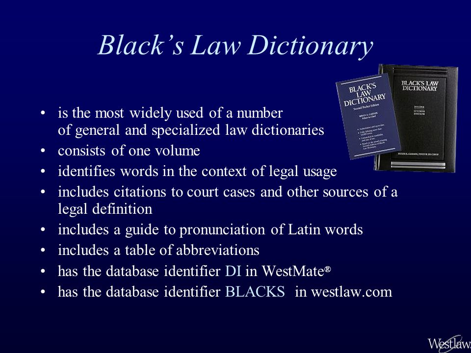 Blacks Law Dictionary is the most widely used of a number of general and specialized law dictionaries consists of one volume identifies words in the context of legal usage includes citations to court cases and other sources of a legal definition includes a guide to pronunciation of Latin words includes a table of abbreviations has the database identifier DI in WestMate ® has the database identifier BLACKS in westlaw.com