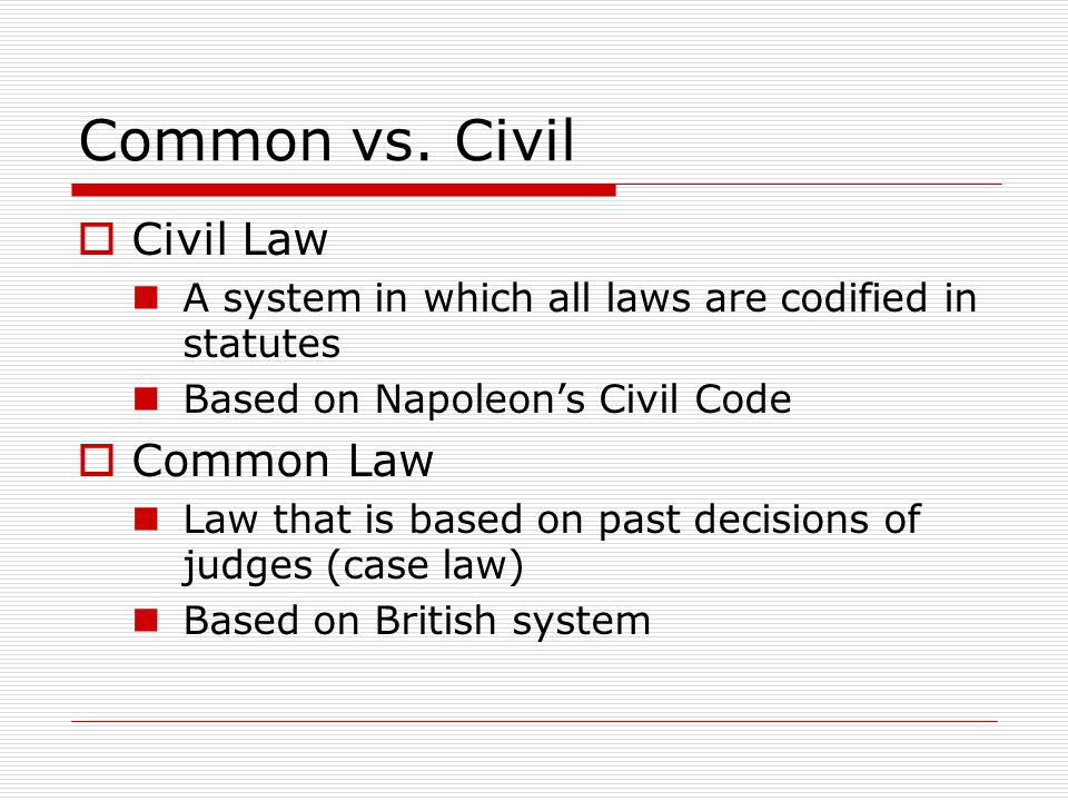 Common vs. Civil Civil Law A system in which all laws are codified in statutes Based on Napoleons Civil Code Common Law Law that is based on past deci