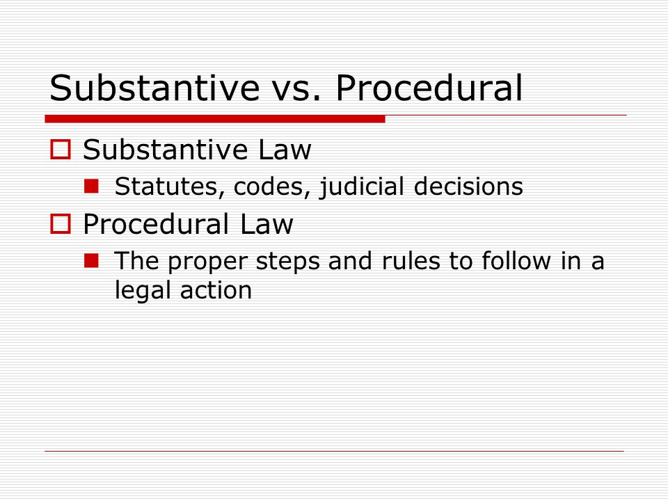 Substantive vs. Procedural Substantive Law Statutes, codes, judicial decisions Procedural Law The proper steps and rules to follow in a legal action