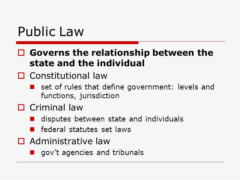 Public Law Governs the relationship between the state and the individual Constitutional law set of rules that define government: levels and functions,