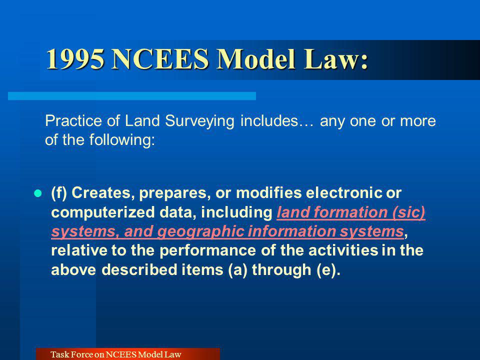 Task Force on NCEES Model Law 1995 NCEES Model Law: 1995 NCEES Model Law: Practice of Land Surveying includes… any one or more of the following: (f) C