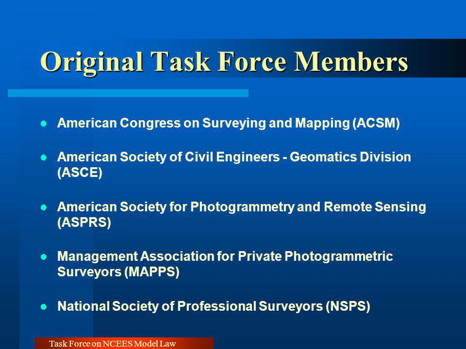 Task Force on NCEES Model Law Original Task Force Members American Congress on Surveying and Mapping (ACSM) American Society of Civil Engineers - Geom