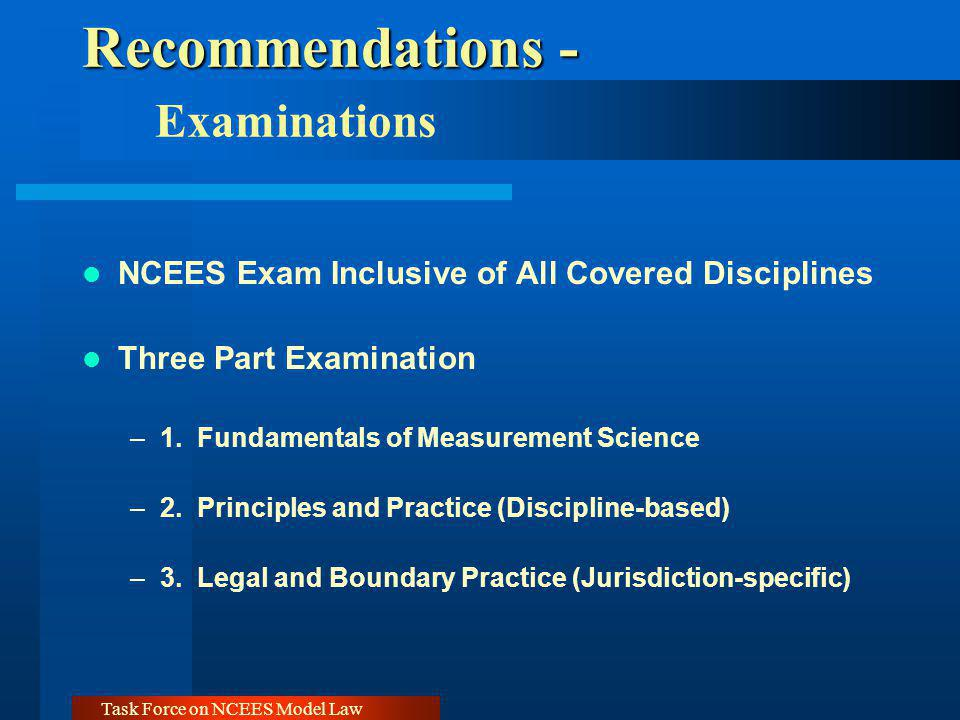 Task Force on NCEES Model Law Recommendations - Recommendations - Examinations NCEES Exam Inclusive of All Covered Disciplines Three Part Examination