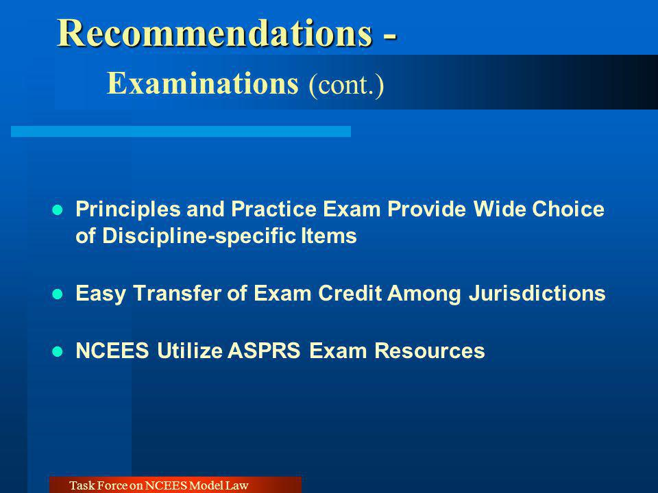 Task Force on NCEES Model Law Recommendations - Recommendations - Examinations (cont.) Principles and Practice Exam Provide Wide Choice of Discipline-specific Items Easy Transfer of Exam Credit Among Jurisdictions NCEES Utilize ASPRS Exam Resources