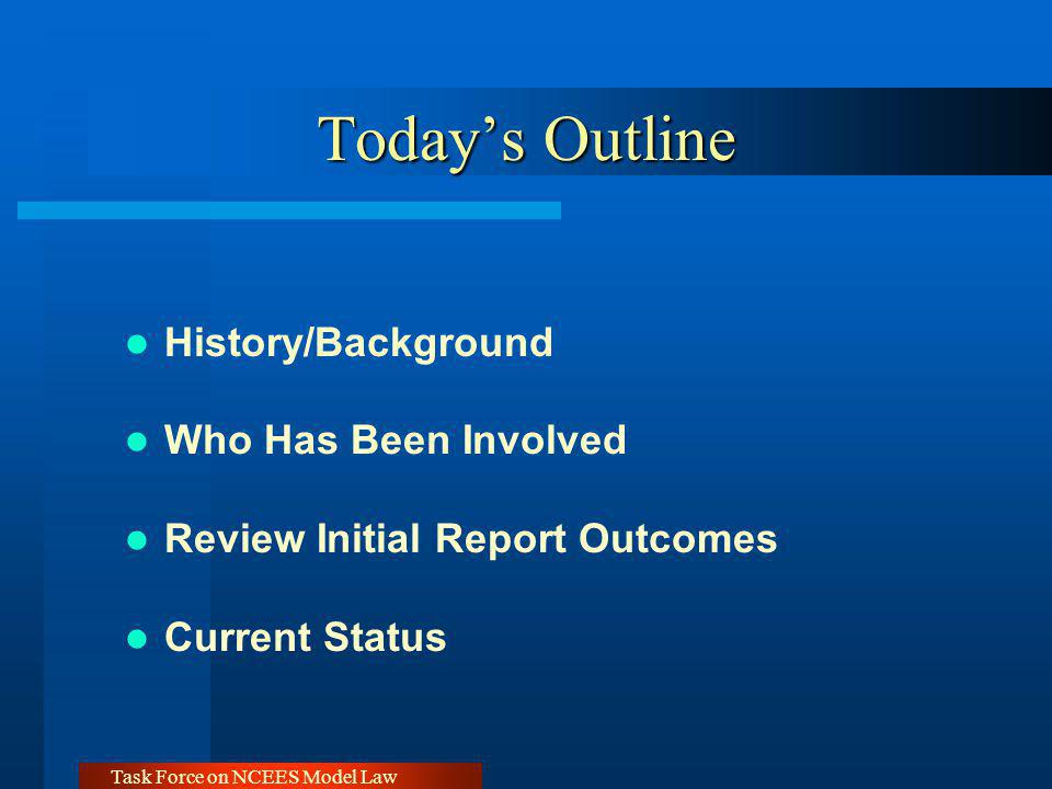 Task Force on NCEES Model Law Todays Outline History/Background Who Has Been Involved Review Initial Report Outcomes Current Status