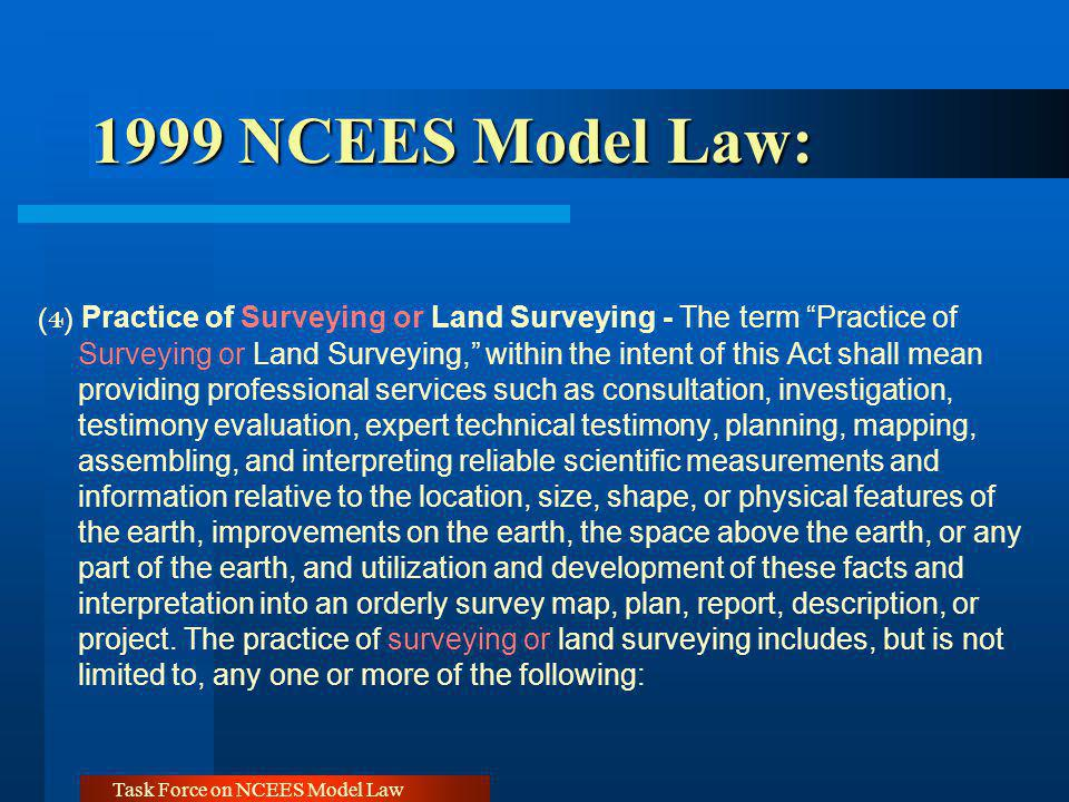 Task Force on NCEES Model Law 1999 NCEES Model Law: (4) Practice of Surveying or Land Surveying - The term Practice of Surveying or Land Surveying, within the intent of this Act shall mean providing professional services such as consultation, investigation, testimony evaluation, expert technical testimony, planning, mapping, assembling, and interpreting reliable scientific measurements and information relative to the location, size, shape, or physical features of the earth, improvements on the earth, the space above the earth, or any part of the earth, and utilization and development of these facts and interpretation into an orderly survey map, plan, report, description, or project.