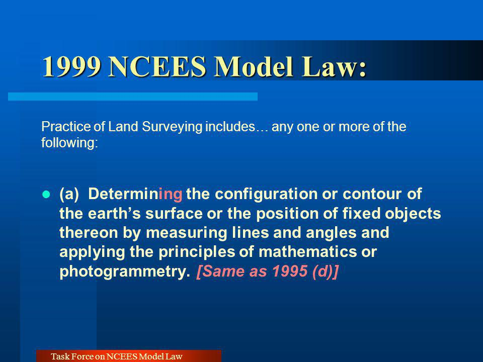 Task Force on NCEES Model Law 1999 NCEES Model Law: 1999 NCEES Model Law: Practice of Land Surveying includes… any one or more of the following: (a) D