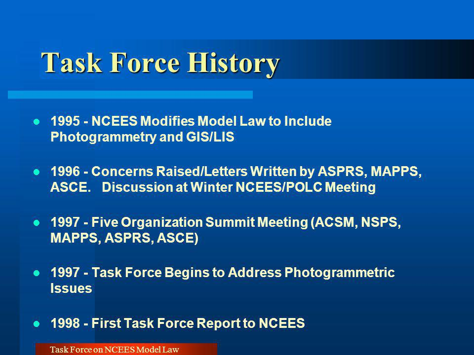 Task Force on NCEES Model Law Task Force History 1995 - NCEES Modifies Model Law to Include Photogrammetry and GIS/LIS 1996 - Concerns Raised/Letters Written by ASPRS, MAPPS, ASCE.