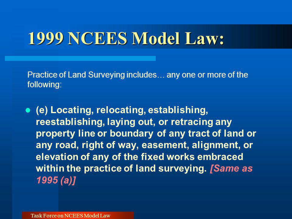 Task Force on NCEES Model Law 1999 NCEES Model Law: 1999 NCEES Model Law: Practice of Land Surveying includes… any one or more of the following: (e) L