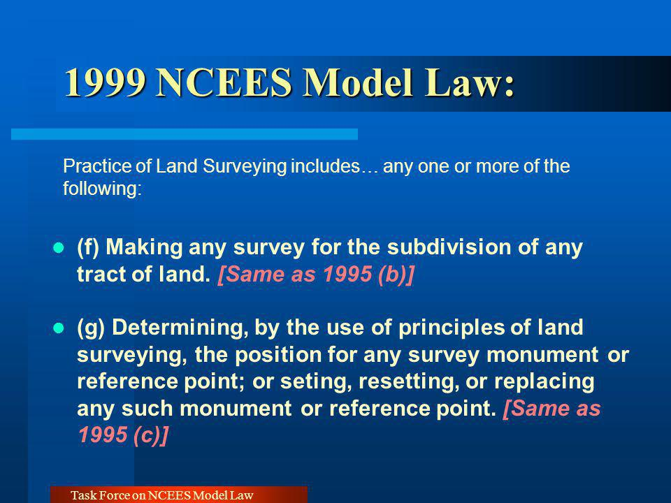 Task Force on NCEES Model Law 1999 NCEES Model Law: 1999 NCEES Model Law: Practice of Land Surveying includes… any one or more of the following: (f) Making any survey for the subdivision of any tract of land.