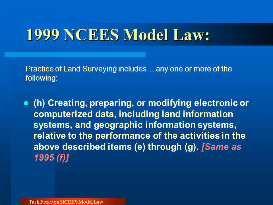 Task Force on NCEES Model Law 1999 NCEES Model Law: 1999 NCEES Model Law: Practice of Land Surveying includes… any one or more of the following: (h) C