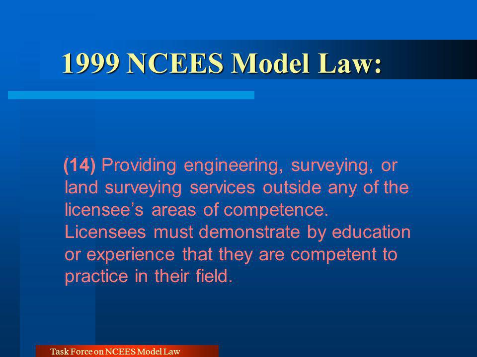 Task Force on NCEES Model Law 1999 NCEES Model Law: 1999 NCEES Model Law: (14) Providing engineering, surveying, or land surveying services outside any of the licensees areas of competence.