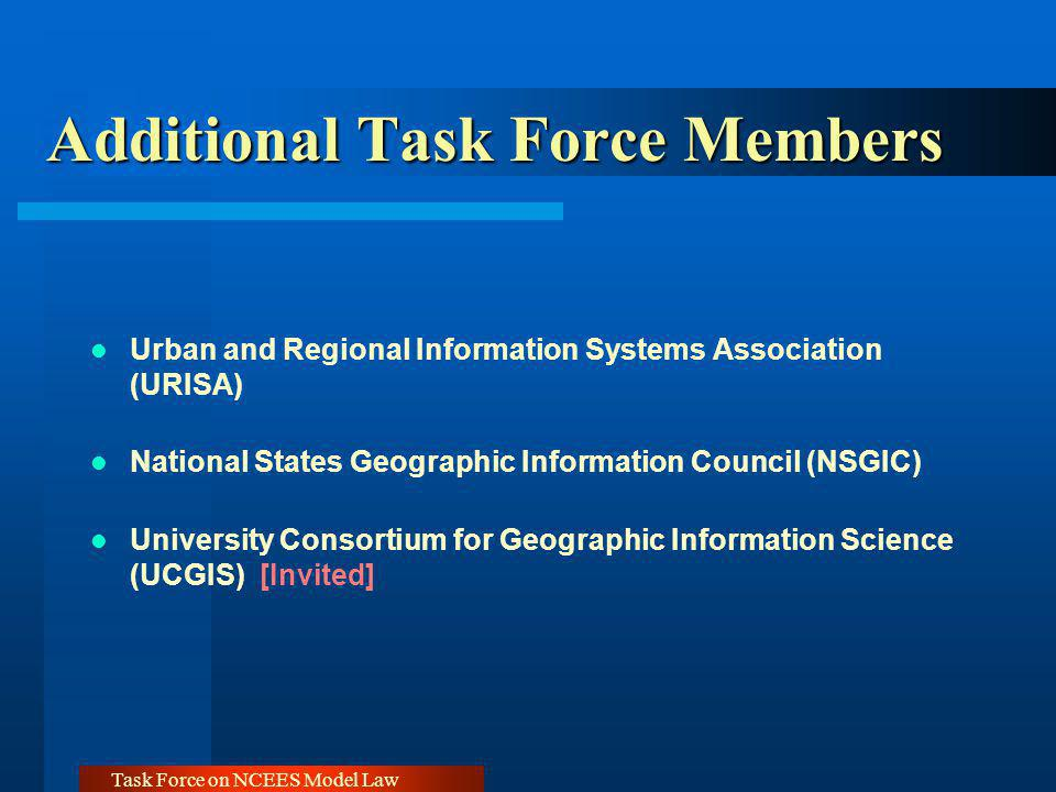 Task Force on NCEES Model Law Additional Task Force Members Urban and Regional Information Systems Association (URISA) National States Geographic Information Council (NSGIC) University Consortium for Geographic Information Science (UCGIS) [Invited]