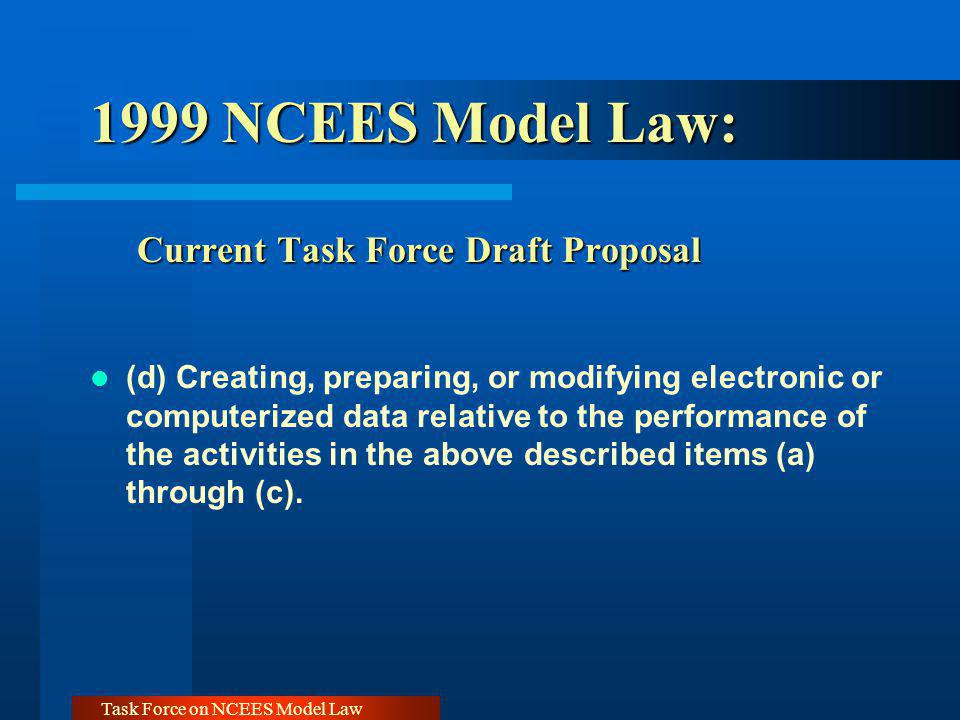 Task Force on NCEES Model Law 1999 NCEES Model Law: Current Task Force Draft Proposal (d) Creating, preparing, or modifying electronic or computerized data relative to the performance of the activities in the above described items (a) through (c).